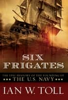 Six Frigates: The Epic History of the Founding of the U.S. Navy ebook by Ian W. Toll