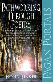 Pagan Portals - Pathworking through Poetry - Pagan Pathworking through poetry: exploring, knowing, understanding and dancing with the wisdom the bards hid in plain view. ebook by Fiona Tinker