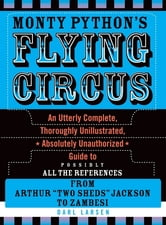 Monty Python's Flying Circus - An Utterly Complete, Thoroughly Unillustrated, Absolutely Unauthorized Guide to Possibly All the References ebook by Darl Larsen