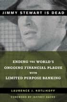 Jimmy Stewart Is Dead - Ending the World's Ongoing Financial Plague with Limited Purpose Banking ebook by Laurence J. Kotlikoff