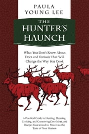 The Hunter's Haunch - What You Don't Know About Deer and Venison That Will Change the Way You Cook ebook by Paula Young Lee