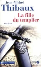 La Fille du templier ebook by Jean-Michel THIBAUX