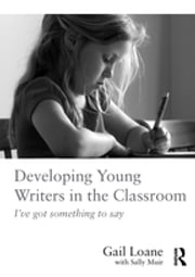 Developing Young Writers in the Classroom - I've got something to say ebook by Gail Loane