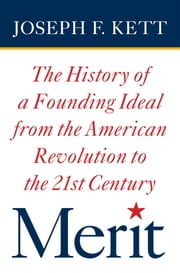 Merit - The History of a Founding Ideal from the American Revolution to the Twenty-First Century ebook by Joseph F. Kett