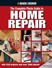 Black & Decker The Complete Photo Guide to Home Repair - with 350 Projects and 2000 Photos ebook by Kobo.Web.Store.Products.Fields.ContributorFieldViewModel