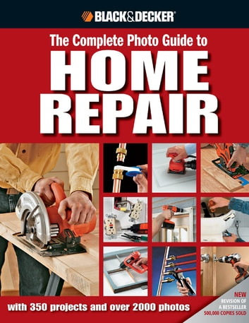 Black & Decker The Complete Photo Guide to Home Repair - with 350 Projects and 2000 Photos ebook by Editors of Creative Publishing