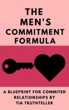 How Do You Get a Man to Commit? Give Him a Reason!: The Men's Commitment Formula ebook by Tia Truthteller