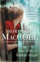 The True Story of Maddie Bright eBook by Mary-Rose MacColl
