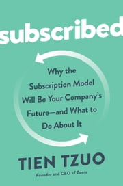 Subscribed - Why the Subscription Model Will Be Your Company's Future - and What to Do About It ebook by Tien Tzuo