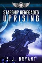 Starship Renegades: Uprising ebook by S.J. Bryant