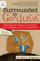 Surrounded by Geniuses - Unlocking the Brilliance in Yourself, Your Colleagues and Your Organization ebook by Alan Gregerman