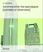 Surviving After the Apocalypse (Zombies or Otherwise) ebook by L.j. Locke
