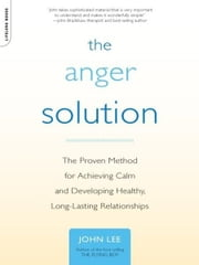 The Anger Solution - The Proven Method for Achieving Calm and Developing Healthy, Long-Lasting Relationships ebook by M.D. John Lee
