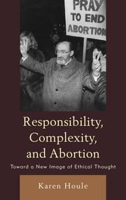 Responsibility, Complexity, and Abortion - Toward a New Image of Ethical Thought ebook by Karen L. F. Houle