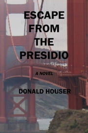 Escape From The Presidio ebook by Donald Houser