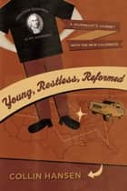 Young, Restless, Reformed - A Journalist's Journey with the New Calvinists ebook by Collin Hansen