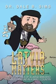 Latvia Matters - The Adventures of a Large Man Who Stumbled Around in a Small Country ebook by Dr. Dale B. Sims