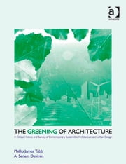 The Greening of Architecture - A Critical History and Survey of Contemporary Sustainable Architecture and Urban Design ebook by Dr A Senem Deviren,Dr Phillip James Tabb