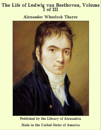 The Life of Ludwig van Beethoven, Volume I of III ebook by Alexander Wheelock Thayer