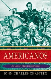 Americanos: Latin America's Struggle for Independence - Latin America's Struggle for Independence ebook by John Charles Chasteen