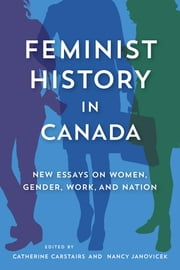 Feminist History in Canada - New Essays on Women, Gender, Work, and Nation ebook by Catherine Carstairs,Nancy Janovicek