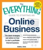 The Everything Guide to Starting an Online Business - The Latest Strategies and Advice on How To Start a Profitable Internet Business eBook by Randall Craig