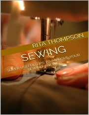Sewing: Super Useful Tips to Improve Your Sewing Abilities ebook by Rita Thompson