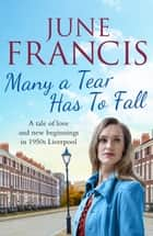 Many a Tear Has To Fall - A tale of love and new beginnings in 1950s Liverpool ebook by June Francis