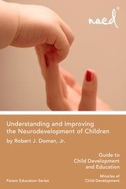 Understanding and Improving the Neurodevelopment of Children - Guide to Child Development - Miracles of Child Development ebook by Robert J. Doman Jr.