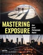 Mastering Exposure - How Great Photography Begins ebook by Mark Chen