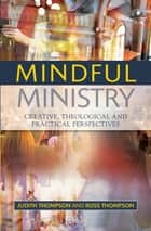 Mindful Ministry - Creative, Theological and Practical Perspectives ebook by Thompson