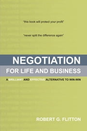 Negotiation for Life and Business - A Brilliant and Effective Alternative to Win-Win ebook by Robert G. Flitton