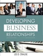 Developing Business Relationships ebook by Les D. Crause