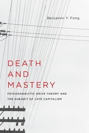 Death and Mastery - Psychoanalytic Drive Theory and the Subject of Late Capitalism ebook by Benjamin Fong