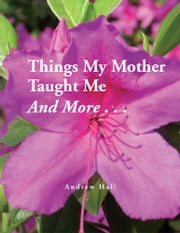 Things My Mother Taught Me and More... ebook by Andrew Hall