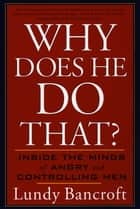 Why Does He Do That? - Inside the Minds of Angry and Controlling Men eBook by Lundy Bancroft