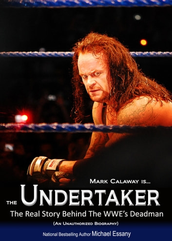 The Undertaker: The Unauthorized Real Life Story of the WWE's Deadman ebook by Michael Essany