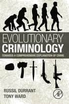 Evolutionary Criminology - Towards a Comprehensive Explanation of Crime ebook by Russil Durrant, Tony Ward