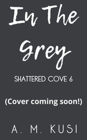 In The Grey - Shattered Cove Series Book 6 ebook by A. M. Kusi