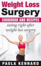 Weight Loss Surgery Cookbook: Eating Right After Weight Loss Surgery eBook by Paula Kennard