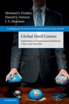 Global Shell Games - Experiments in Transnational Relations, Crime, and Terrorism ebook by Michael G. Findley, Daniel L. Nielson, J. C. Sharman