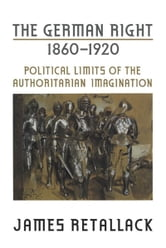 The German Right, 1860-1920 - Political Limits of the Authoritarian Imagination ebook by James Retallack