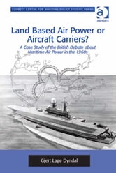 Land Based Air Power or Aircraft Carriers? - A Case Study of the British Debate about Maritime Air Power in the 1960s ebook by Dr Gjert Lage Dyndal,Dr Tim Benbow,Professor Greg Kennedy,Dr Jon Robb-Webb