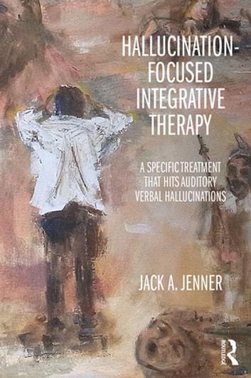 Hallucination-focused Integrative Therapy - A Specific Treatment that Hits Auditory Verbal Hallucinations ebook by Jack A. Jenner