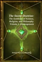 The Secret Doctrine: The Synthesis of Science, Religion, and Philosophy Volume I: Cosmogenesis ebook by Helena Petrovna Blavatsky