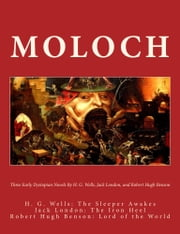 Moloch - Three Early Dystopian Novels By H. G. Wells Jack London And Robert Hugh Benson H. G. Wells: The Sleeper Awakes Jack London: The Iron Heel Robert Hugh Benson: Lord of the World ebook by Luke Hartwell,H. G. Wells,Jack London