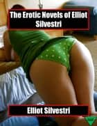 The Erotic Novels of Elliot Silvestri ebook by Elliot Silvestri