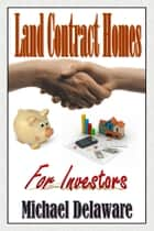 Land Contract Homes for Investors ebook by Michael Delaware