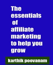The essentials of affiliate marketing to help you grow ebook by Karthik Poovanam