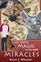 Cat-Tooth Magic and Dog-Eared Miracles ebook by Brian S. Wheeler
